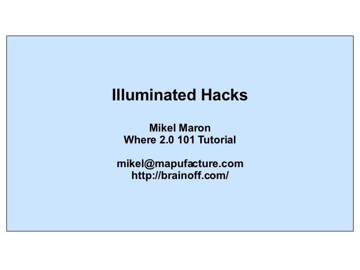Illuminated Hacks Mikel Maron Where 2.0 101 Tutorial [email_address] http://brainoff.com/