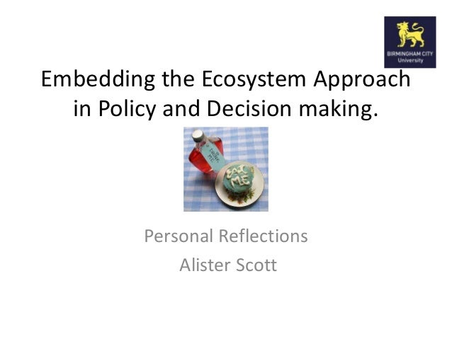 Embedding the Ecosystem Approach in Policy and Decision making. Personal Reflections Alister Scott