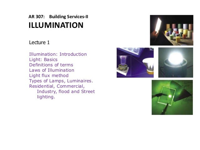 AR 307: Building Services-II ILLUMINATION Lecture 1 Illumination: Introduction Light: Basics Definitions of terms Laws of ...