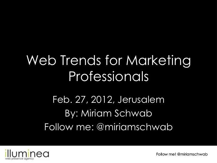 Web Trends for Marketing      Professionals    Feb. 27, 2012, Jerusalem       By: Miriam Schwab  Follow me: @miriamschwab ...