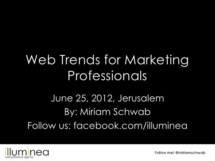 Web Trends for Marketing      Professionals     June 25, 2012, Jerusalem        By: Miriam SchwabFollow us: facebook.com/i...