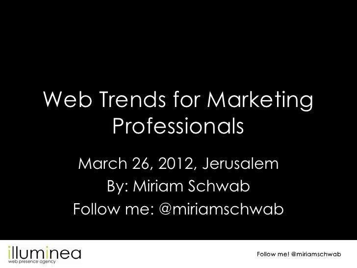 Web Trends for Marketing      Professionals   March 26, 2012, Jerusalem       By: Miriam Schwab  Follow me: @miriamschwab ...