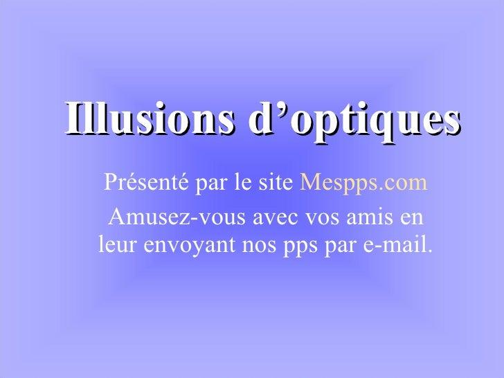 Illusions d'optiques Présenté par le site  Mespps.com Amusez-vous avec vos amis en leur envoyant nos pps par e-mail.