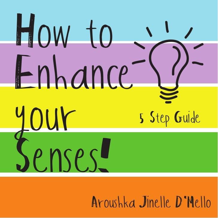 How toEnhanceyour         5 Step GuideSenses!    Aroushka Jinelle DMello