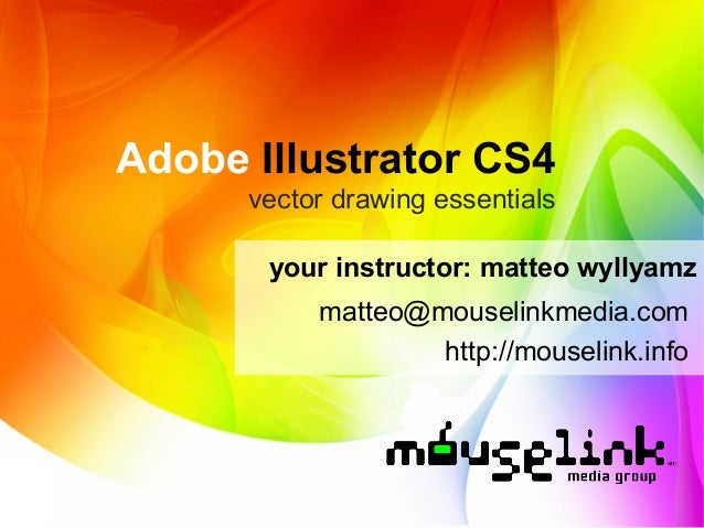Adobe Illustrator CS4 vector drawing essentials your instructor: matteo wyllyamz matteo@mouselinkmedia.com http://mouselin...
