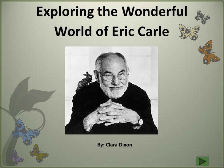 Exploring the Wonderful    World of Eric Carle              By: Clara Dixon