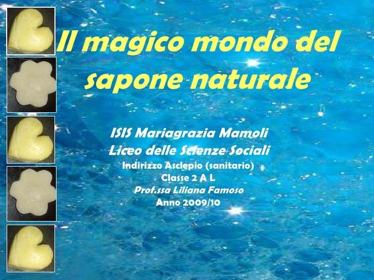 Il magico mondo del sapone naturale<br />ISIS Mariagrazia Mamoli<br />Liceo delle Scienze Sociali<br />Indirizzo Asclepio ...