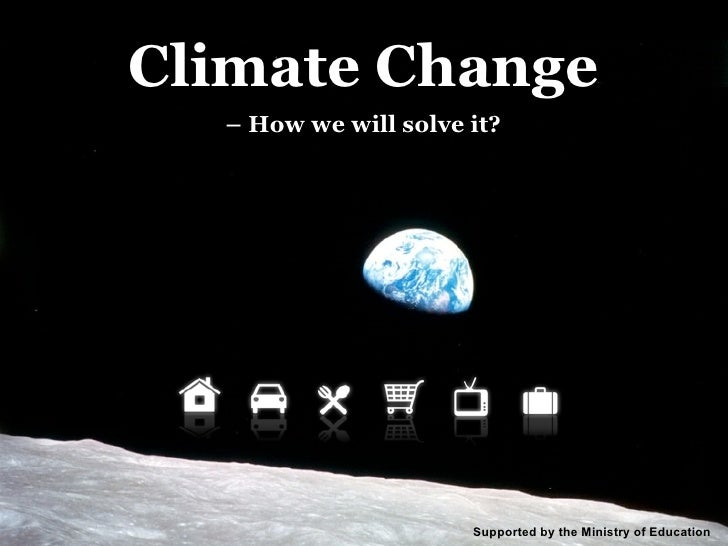 Climate Change   – How we will solve it?                           Supported by the Ministry of Education