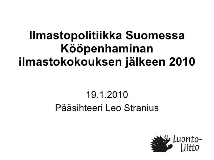 Ilmastopolitiikka Suomessa Kööpenhaminan ilmastokokouksen jälkeen 2010 19.1.2010 Pääsihteeri Leo Stranius