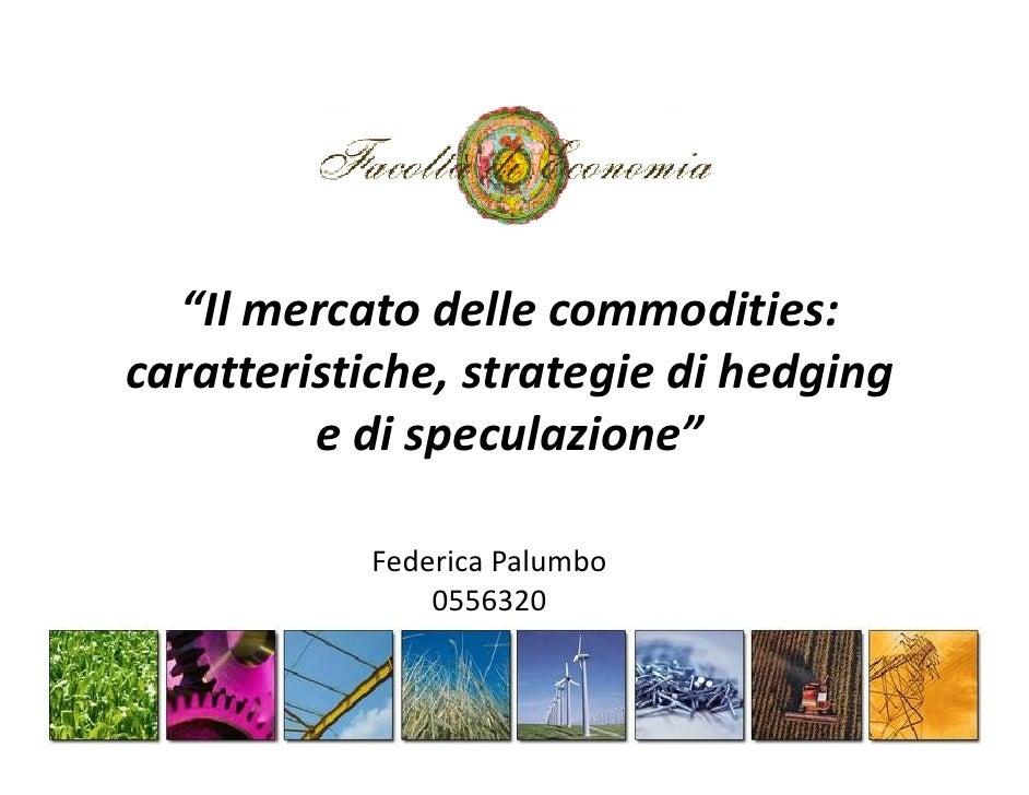 """""""Il mercato delle commodities:caratteristiche, strategie di hedging         e di speculazione""""           Federica Palumbo ..."""