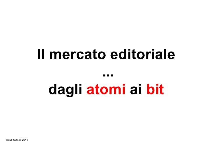 Il mercato editoriale                                 ...                         dagli atomi ai bitluisa capelli, 2011