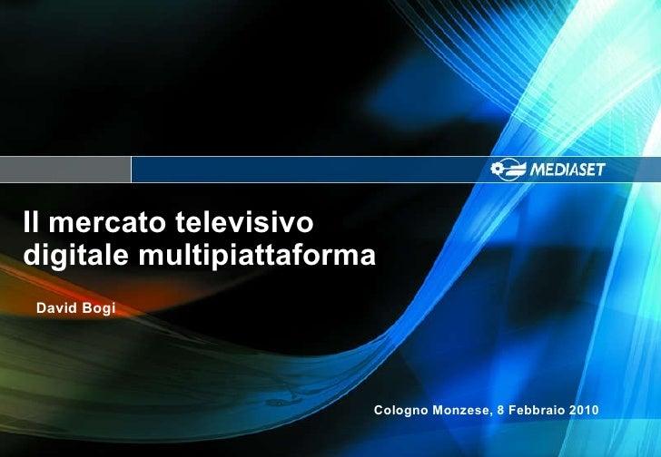 Il mercato televisivo  digitale multipiattaforma Cologno Monzese, 8 Febbraio 2010 David Bogi