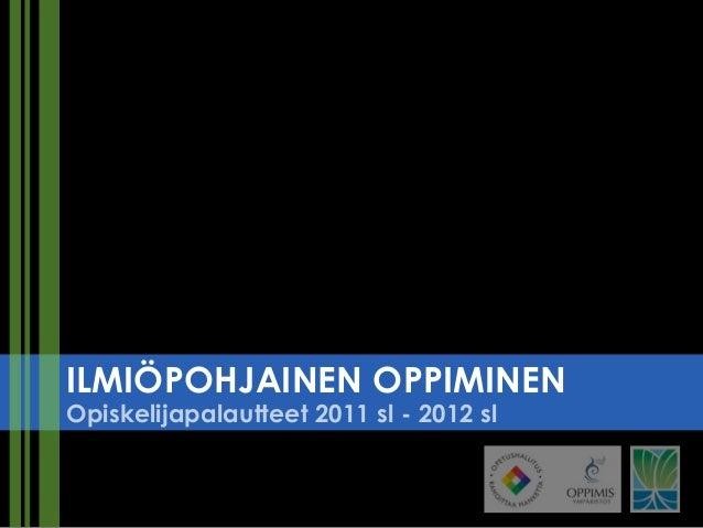 ILMIÖPOHJAINEN OPPIMINENOpiskelijapalautteet 2011 sl - 2012 sl