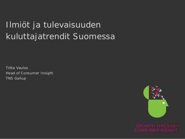Ilmiöt ja tulevaisuuden kuluttajatrendit Suomessa  Tiitta Vaulos Head of Consumer Insight TNS Gallup