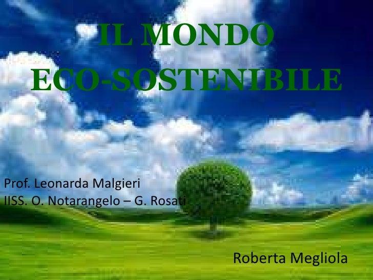 IL MONDO    ECO-SOSTENIBILEProf. Leonarda MalgieriIISS. O. Notarangelo – G. Rosati                                   Rober...