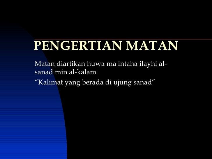 """PENGERTIAN MATAN Matan diartikan huwa ma intaha ilayhi al-sanad min al-kalam """" Kalimat yang berada di ujung sanad"""""""
