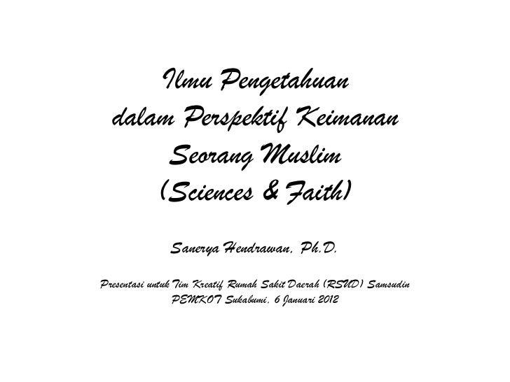 Ilmu Pengetahuan  dalam Perspektif Keimanan       Seorang Muslim      (Sciences & Faith)              Sanerya Hendrawan, P...