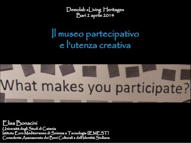 Demolab «Living Heritage» Bari 2 aprile 2014 Il museo partecipativo e l'utenza creativa Elisa Bonacini Università degli St...