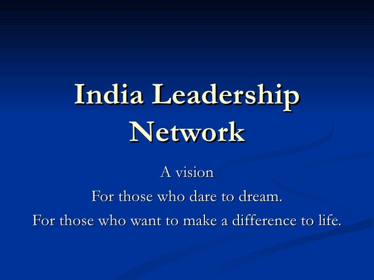 India Leadership Network A vision For those who dare to dream. For those who want to make a difference to life.