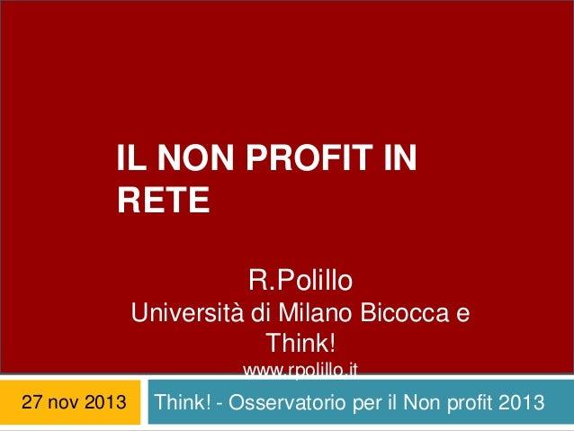 IL NON PROFIT IN RETE R.Polillo Università di Milano Bicocca e Think! IL NONPROFIT IN RETE www.rpolillo.it  27 nov 2013  T...