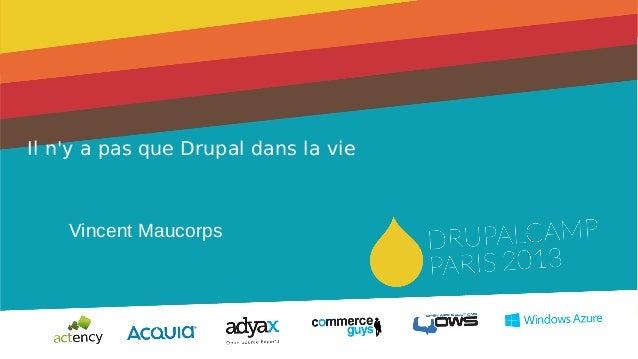 1 Il n'y a pas que Drupal dans la vie Vincent Maucorps