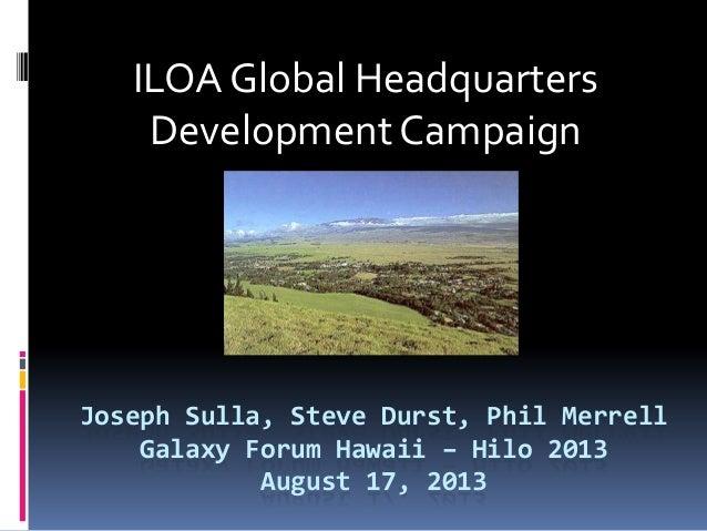 Joseph Sulla, Steve Durst, Phil Merrell Galaxy Forum Hawaii – Hilo 2013 August 17, 2013 ILOA Global Headquarters Developme...