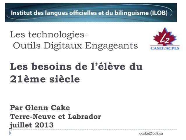 Les technologies- Outils Digitaux Engageants Les besoins de l'élève du 21ème siècle Par Glenn Cake Terre-Neuve et Labrador...