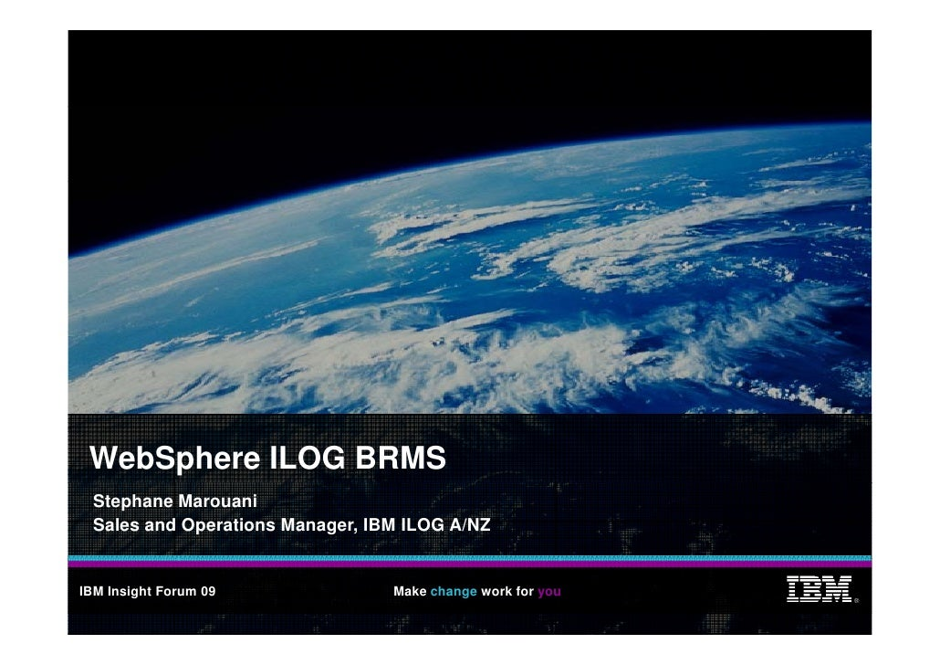 WebSphere ILOG BRMS   Stephane Marouani   Sales and Operations Manager, IBM ILOG A/NZ   IBM Insight Forum 09              ...