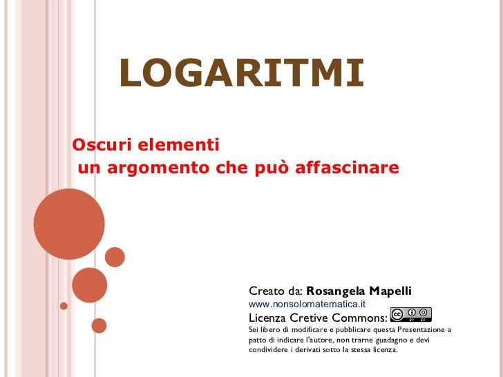 LOGARITMI Oscuri elementi un argomento che può affascinare Creato da:  Rosangela Mapelli www.nonsolomatematica.it Licenza ...