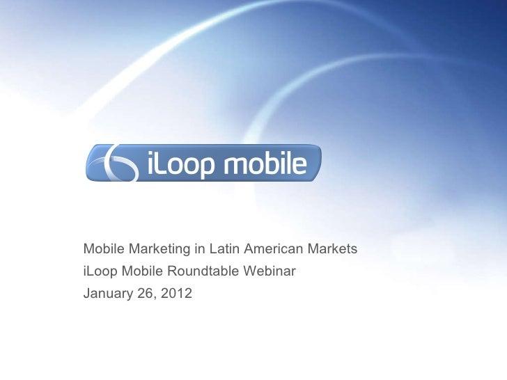 Mobile Marketing in Latin American Markets iLoop Mobile Roundtable Webinar  January 26, 2012