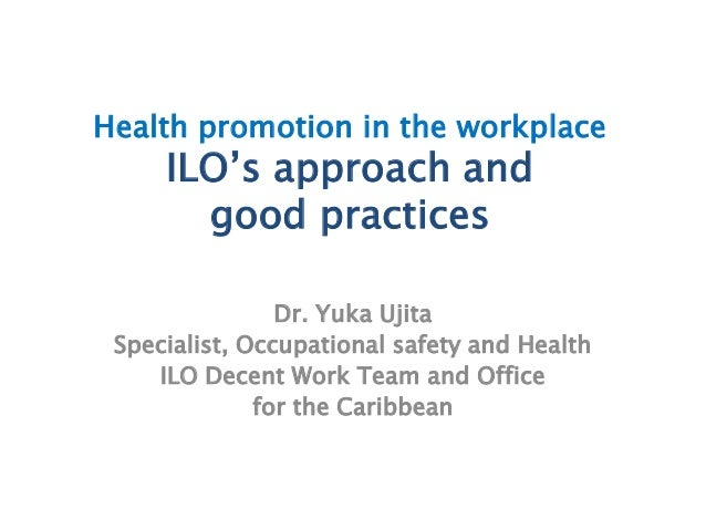 Health promotion in the workplaceILO's approach andgood practicesDr. Yuka UjitaSpecialist, Occupational safety and HealthI...