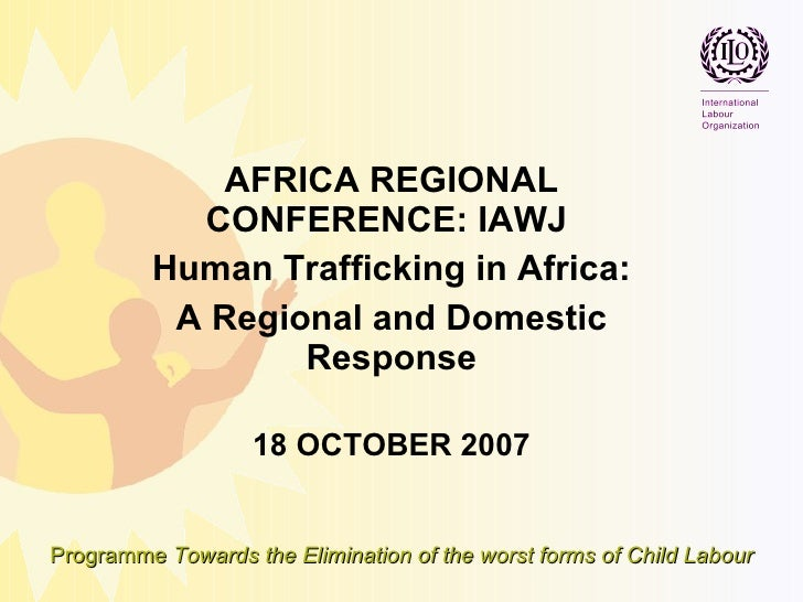 AFRICA REGIONAL CONFERENCE: IAWJ  Human Trafficking in Africa: A Regional and Domestic Response 18 OCTOBER 2007