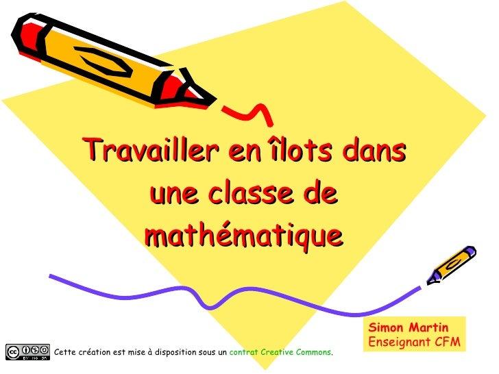 Travailler en îlots dans une classe de mathématique Simon Martin Enseignant CFM Cette création est mise à disposition sous...