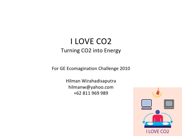 I LOVE CO2 Turning CO2 into Energy For GE Ecomagination Challenge 2010 Hilman Wirahadisaputra [email_address] +62 811 969 ...