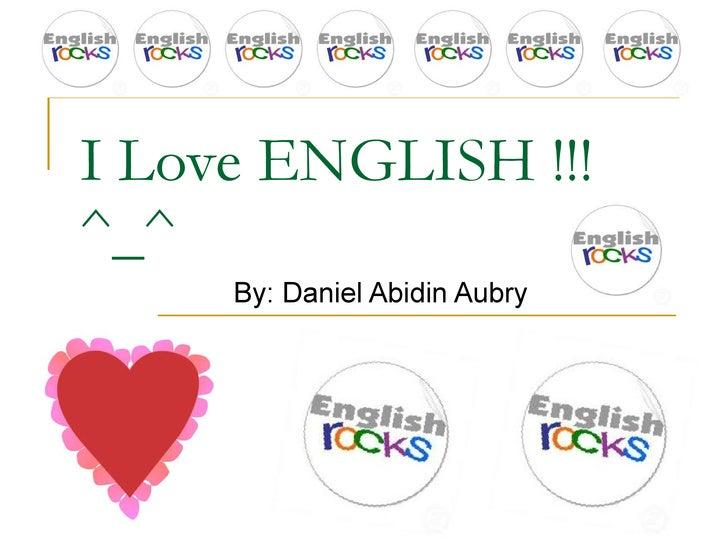 I Love ENGLISH !!! ^_^ By: Daniel Abidin Aubry