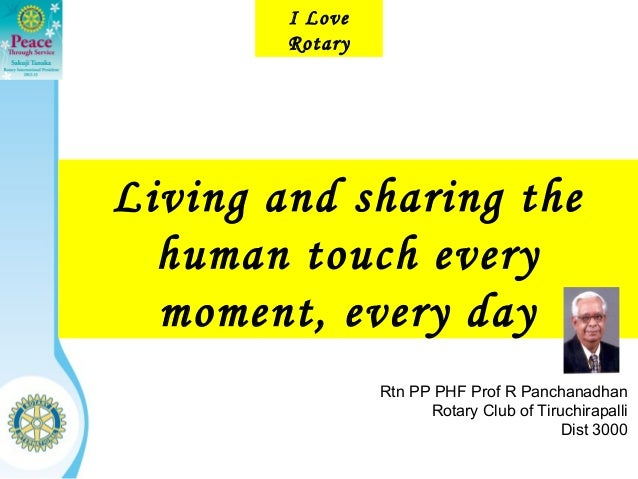 I Love        RotaryLiving and sharing the  human touch every  moment, every day                 Rtn PP PHF Prof R Panchan...