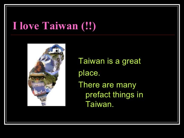 I love Taiwan (!!) <ul><li>Taiwan is a great  </li></ul><ul><li>place.  </li></ul><ul><li>There are many prefact things in...