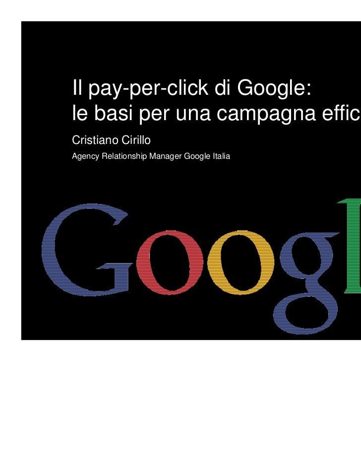 Il pay-per-click di Google:le basi per una campagna efficaceCristiano CirilloAgency Relationship Manager Google Italia    ...