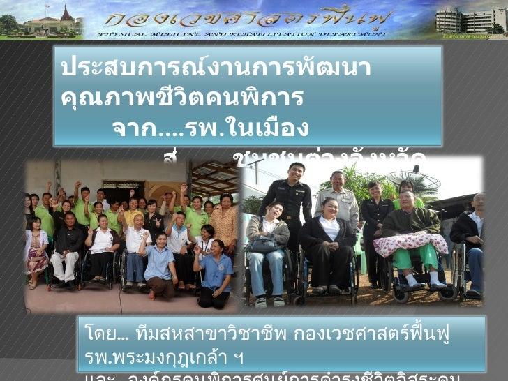 ประสบการณ์งานการพัฒนาคุณภาพชีวิตคนพิการ   จาก....รพ.ในเมือง       สู่........ชุมชนต่างจังหวัด  โดย... ทีมสหสาขาวิชาชีพ กอง...