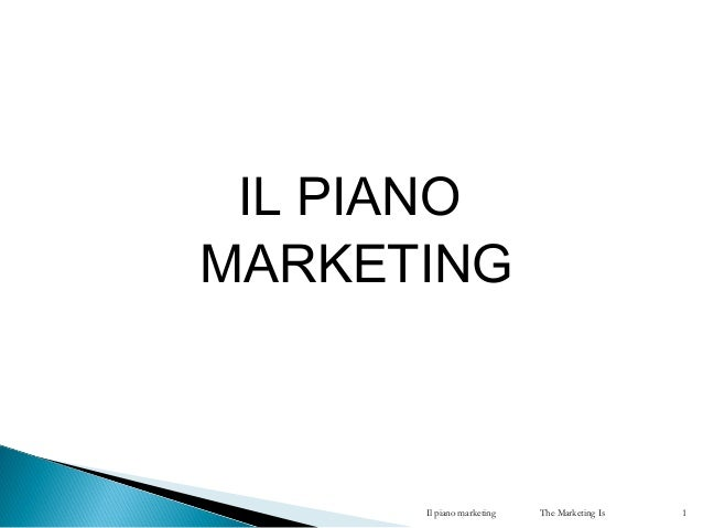 IL PIANO MARKETING Il piano marketing The Marketing Is 1