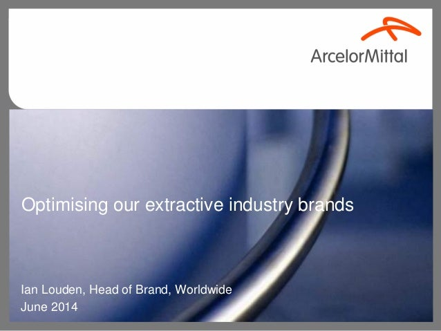 Optimising our extractive industry brands Ian Louden, Head of Brand, Worldwide June 2014