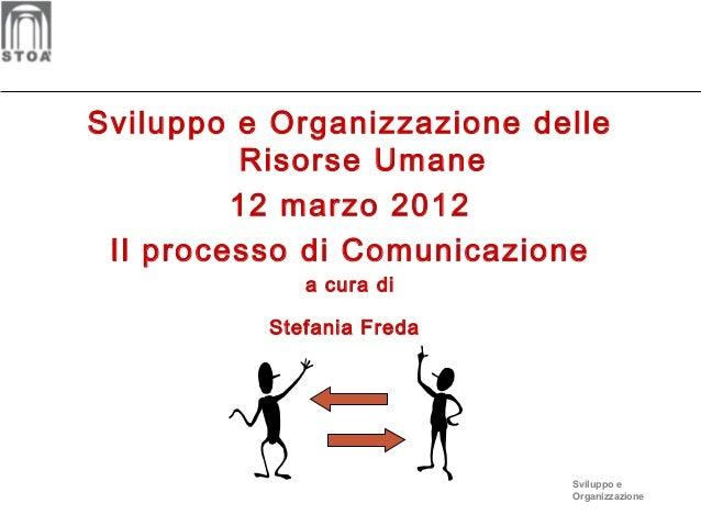 Sviluppo e Organizzazione delle Risorse Umane 12 marzo 2012 Il processo di Comunicazione a cura di Stefania Freda  Svilupp...