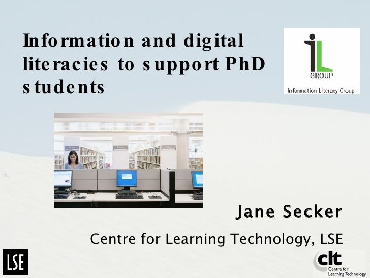 Information and digital literacies to support PhD students  Jane Secker Centre for Learning Technology, LSE
