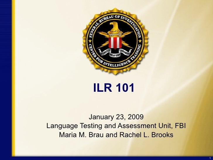ILR 101 January 23, 2009 Language Testing and Assessment Unit, FBI Maria M. Brau and Rachel L. Brooks