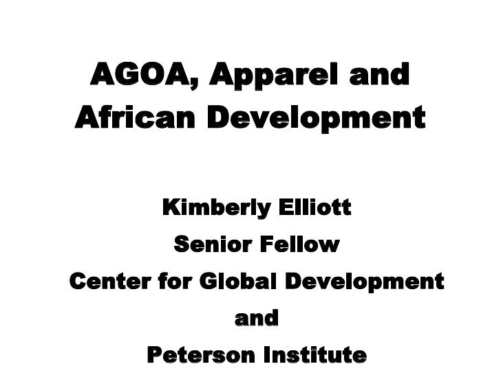 AGOA, Apparel and African Development Kimberly Elliott Senior Fellow Center for Global Development and Peterson Institute