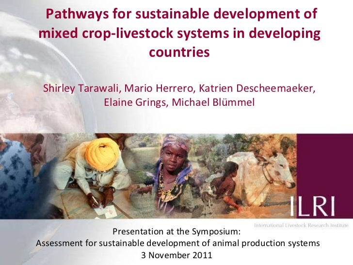 Pathways for sustainable development of mixed crop-livestock systems in developing countries Shirley Tarawali, Mario Her...