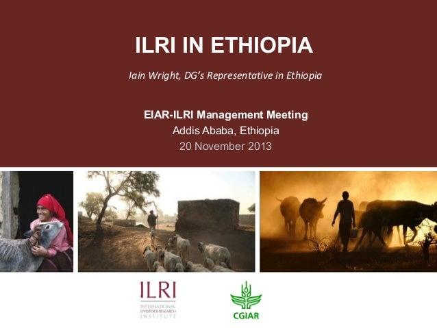 ILRI IN ETHIOPIA Iain Wright, DG's Representative in Ethiopia EIAR-ILRI Management Meeting Addis Ababa, Ethiopia 20 Novemb...
