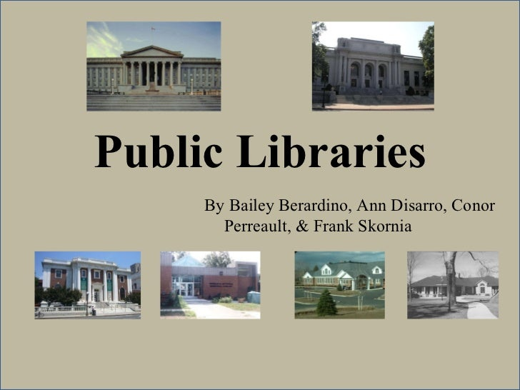 Public Libraries By Bailey Berardino, Ann Disarro, Conor Perreault, & Frank Skornia
