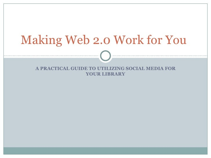 A PRACTICAL GUIDE TO UTILIZING SOCIAL MEDIA FOR YOUR LIBRARY Making Web 2.0 Work for You