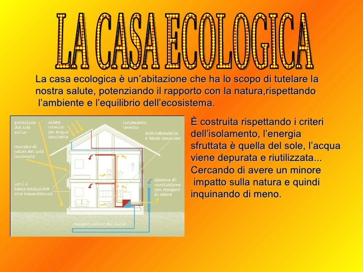 LA CASA ECOLOGICA La casa ecologica è un'abitazione che ha lo scopo di tutelare la  nostra salute, potenziando il rapporto...